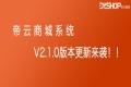 帝云商城系统-比双11更重要的是 V2.1.0来啦~超多更新!深度优化不是说说而已!!!